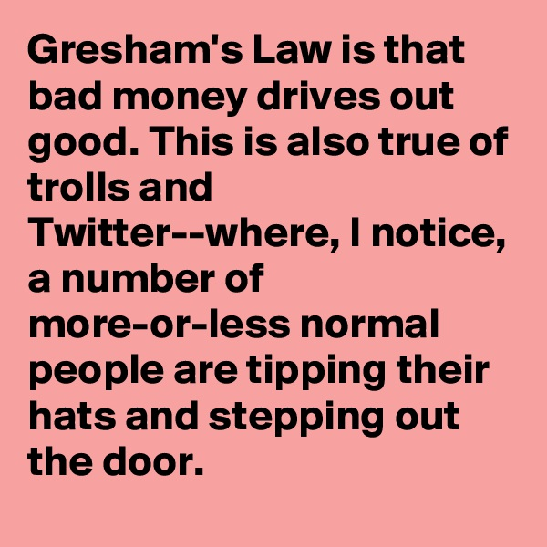 Gresham's Law is that bad money drives out good. This is also true of trolls and Twitter--where, I notice, a number of more-or-less normal people are tipping their hats and stepping out the door.