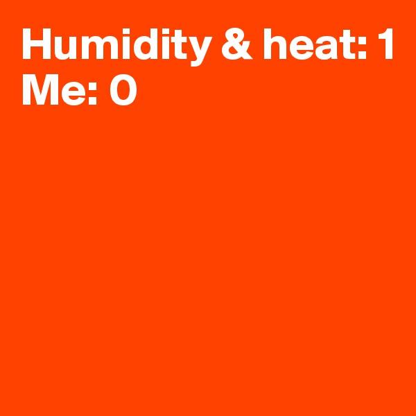 Humidity & heat: 1 Me: 0