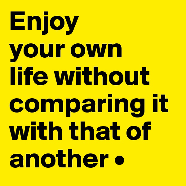 Enjoy your own life without comparing it with that of another •
