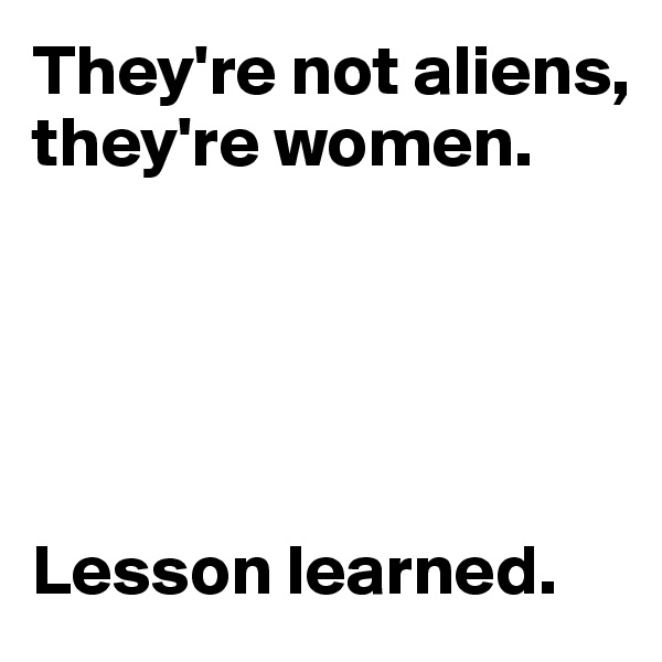 They're not aliens, they're women.      Lesson learned.