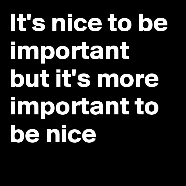 It's nice to be important but it's more important to be nice