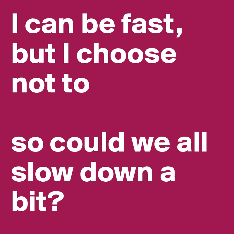 I can be fast, but I choose not to  so could we all slow down a bit?