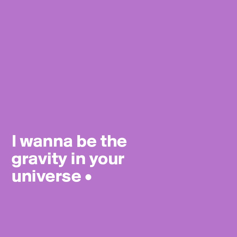 I wanna be the gravity in your universe •