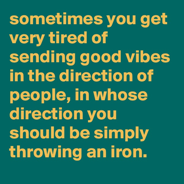 sometimes you get very tired of sending good vibes in the direction of people, in whose direction you should be simply throwing an iron.