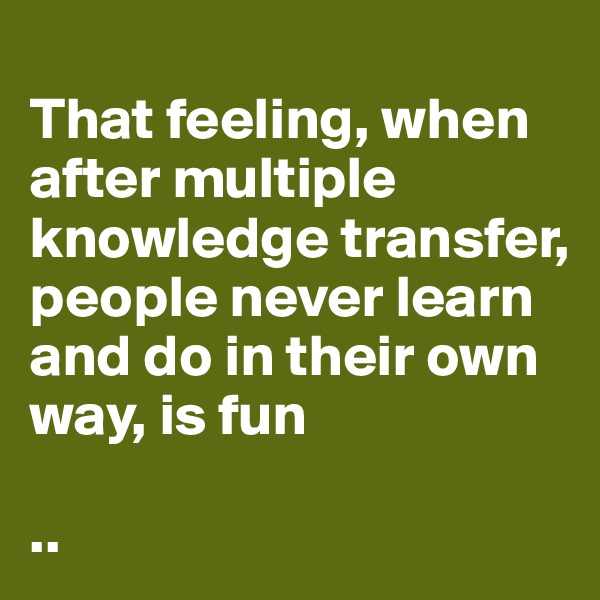 That feeling, when after multiple knowledge transfer, people never learn and do in their own way, is fun  ..
