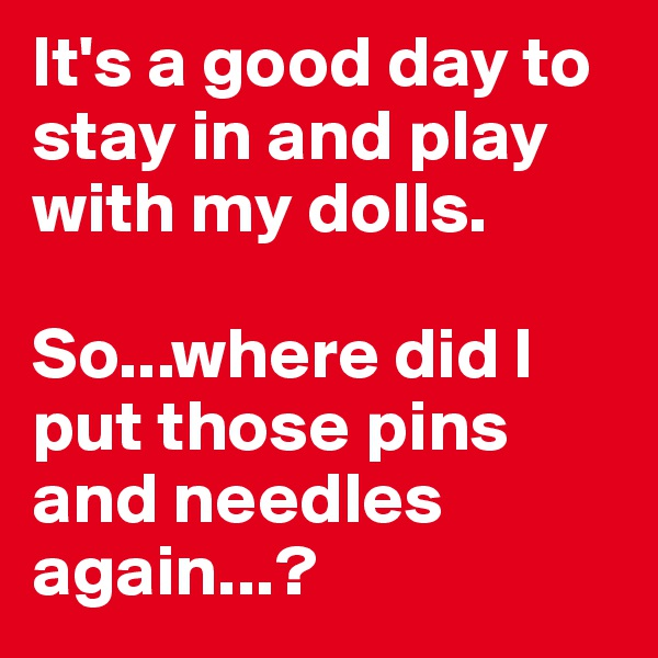 It's a good day to stay in and play with my dolls.  So...where did I put those pins and needles again...?