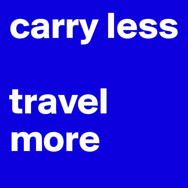 carry less  travel more
