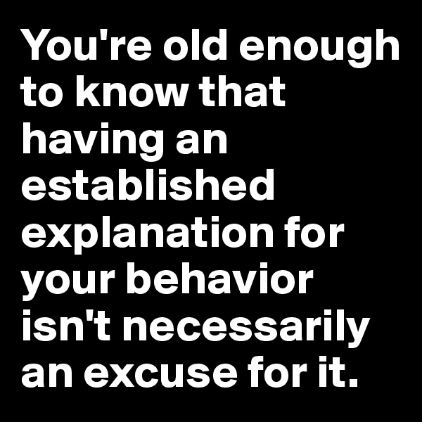 You're old enough to know that having an established explanation for your behavior isn't necessarily an excuse for it.