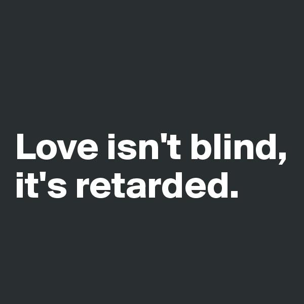 Love isn't blind,  it's retarded.