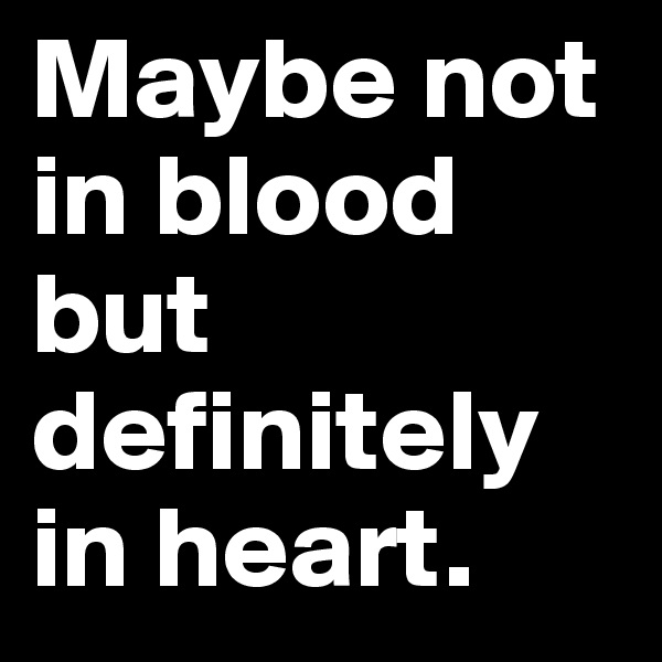 Maybe not in blood but definitely in heart.