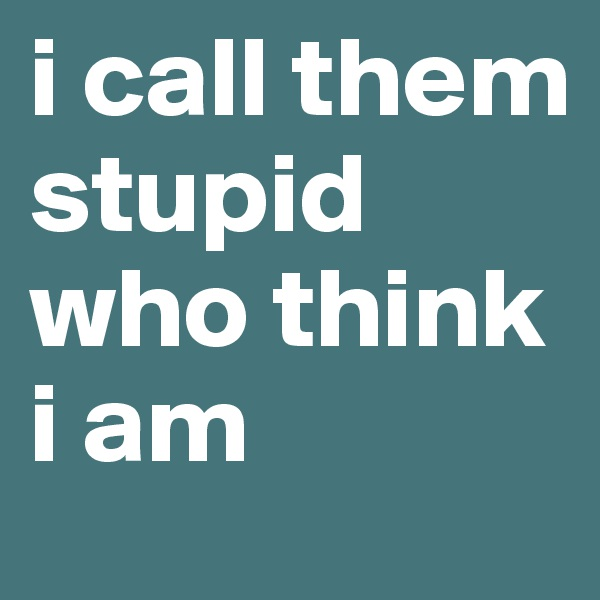 i call them stupid who think i am
