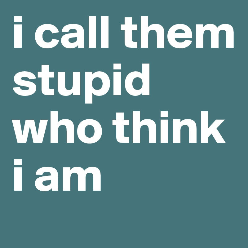 i call them stupid who think i am