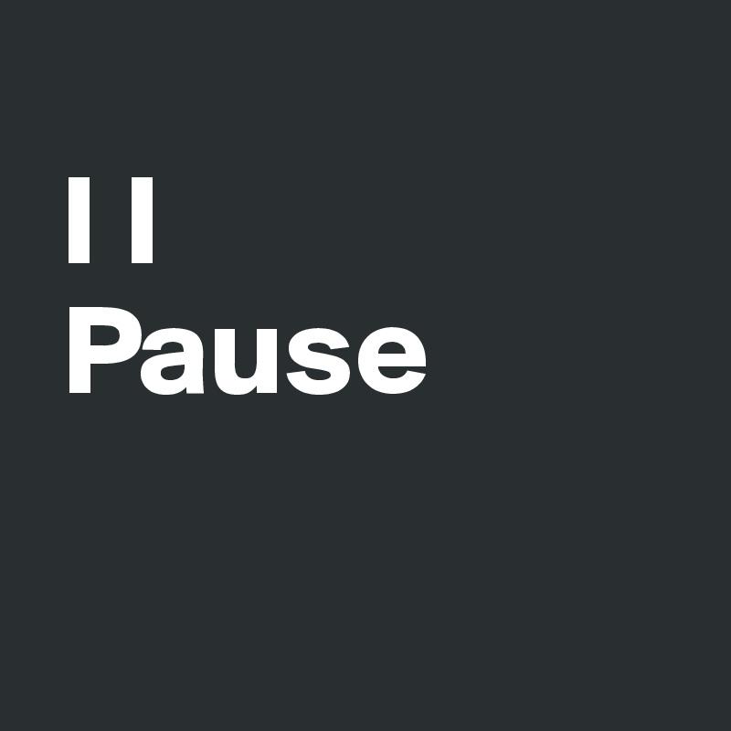 I I                Pause