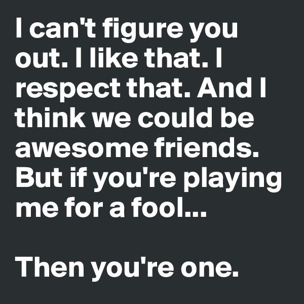 I can't figure you out. I like that. I respect that. And I think we could be awesome friends. But if you're playing me for a fool...   Then you're one.