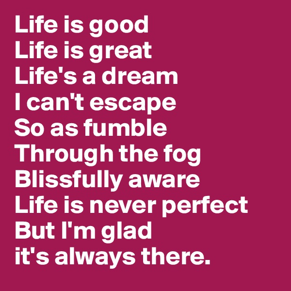 Life is good Life is great Life's a dream I can't escape So as fumble Through the fog Blissfully aware Life is never perfect  But I'm glad  it's always there.