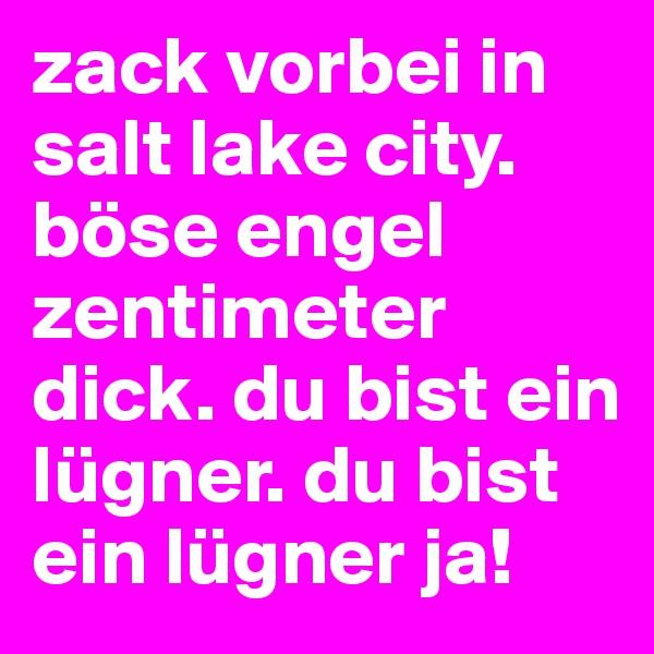 zack vorbei in salt lake city. böse engel zentimeter dick. du bist ein lügner. du bist ein lügner ja!