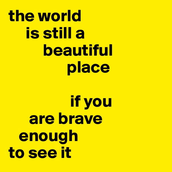 the world       is still a           beautiful                   place                    if you        are brave     enough  to see it