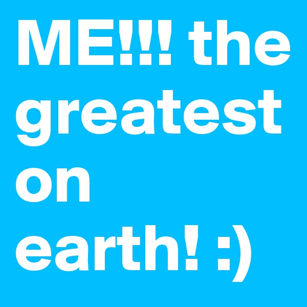 ME!!! the greatest on earth! :)