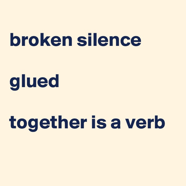 broken silence  glued  together is a verb