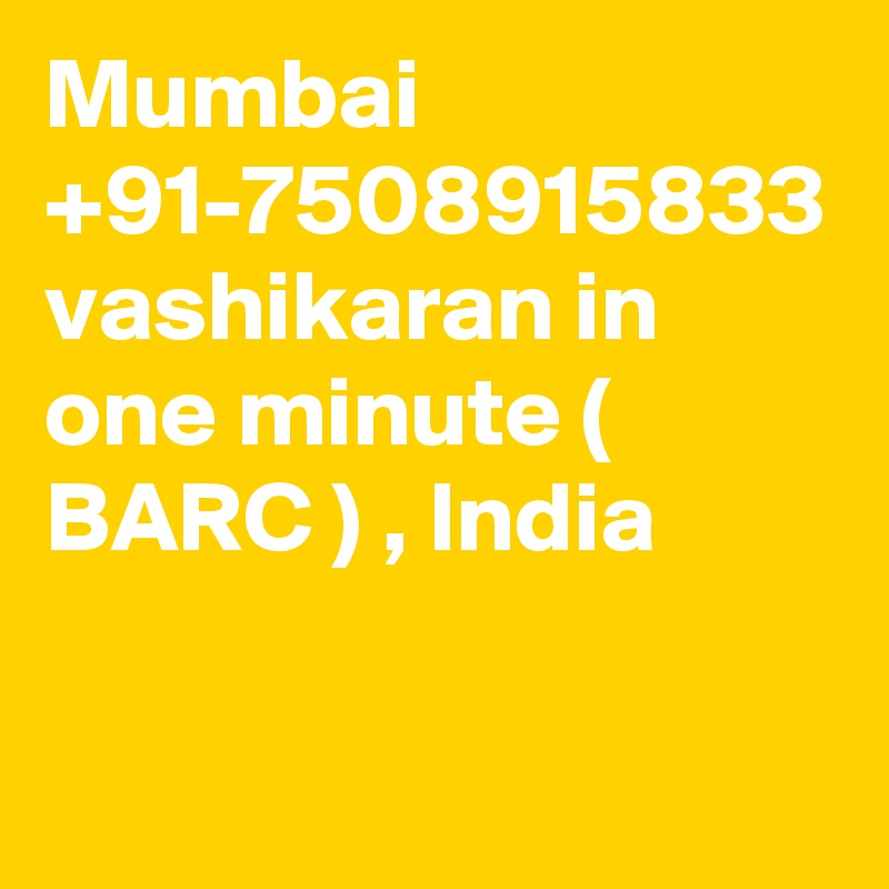 Mumbai +91-7508915833 vashikaran in one minute ( BARC ) , India