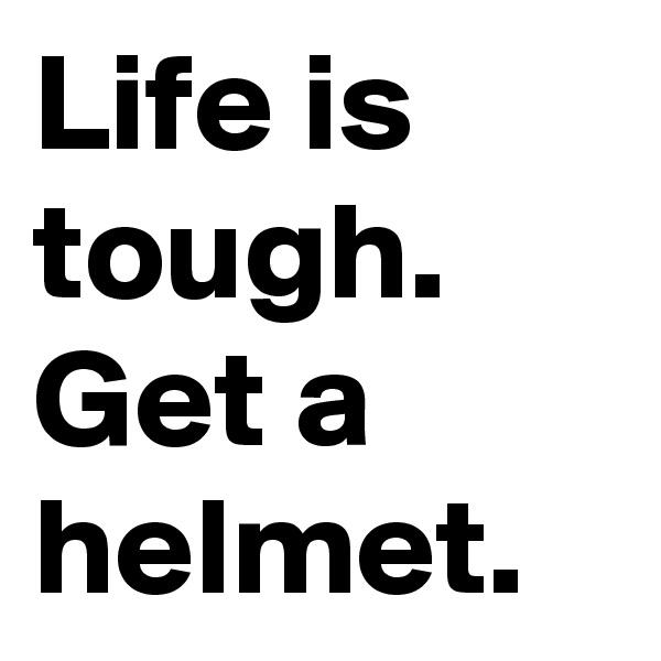 Life is tough. Get a helmet.