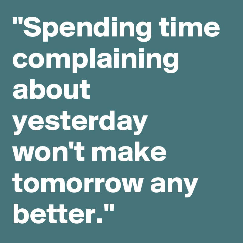 """""""Spending time complaining about yesterday won't make tomorrow any better."""""""