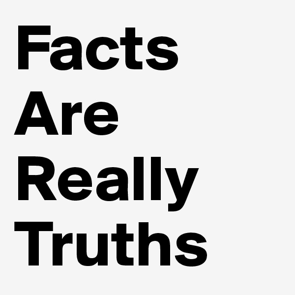 Facts Are Really Truths