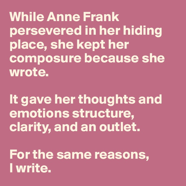 While Anne Frank persevered in her hiding place, she kept her composure because she wrote.   It gave her thoughts and emotions structure, clarity, and an outlet.     For the same reasons,  I write.