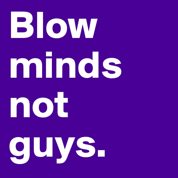 Blow minds not guys.