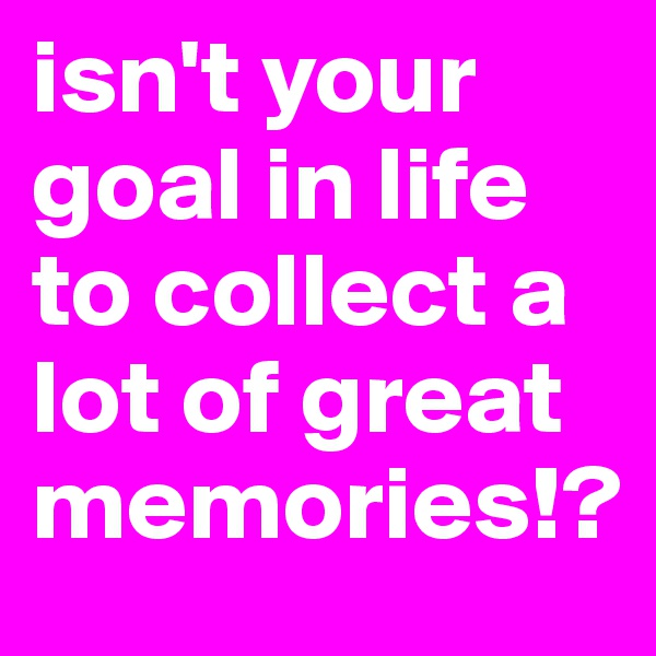 isn't your goal in life to collect a lot of great memories!?