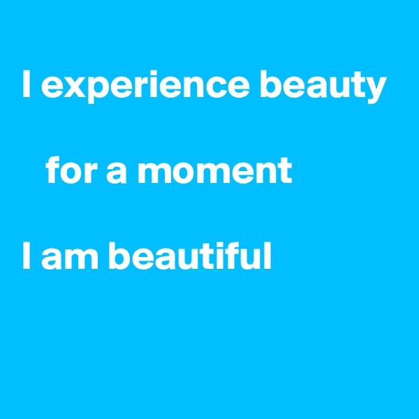 I experience beauty     for a moment  I am beautiful