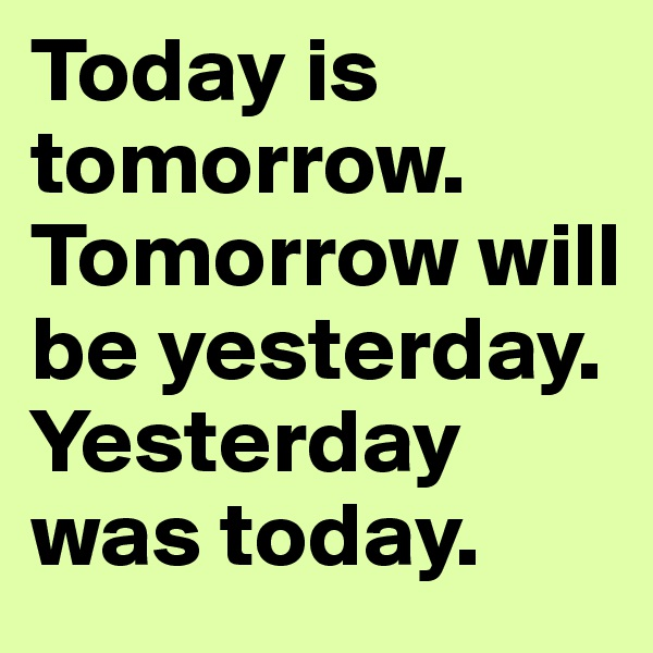 Today is tomorrow. Tomorrow will be yesterday. Yesterday was today.