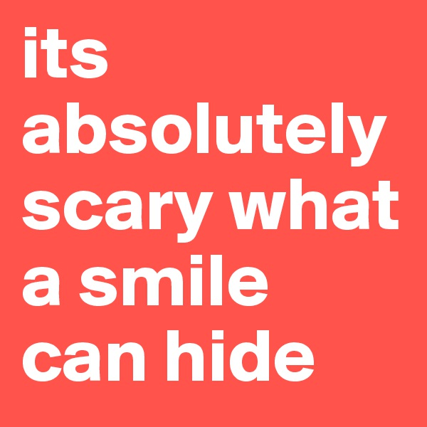 its absolutely scary what a smile can hide