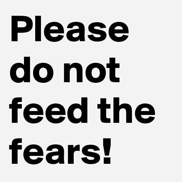 Please do not feed the fears!