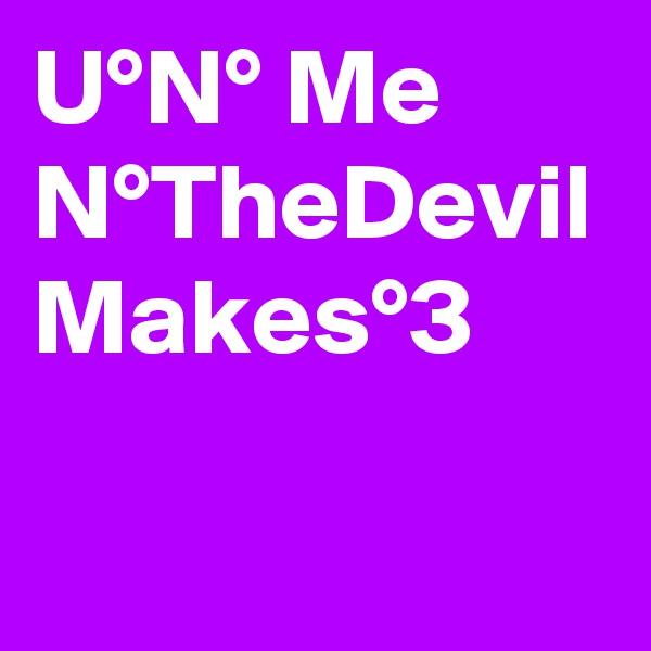 U°N° Me N°TheDevil Makes°3