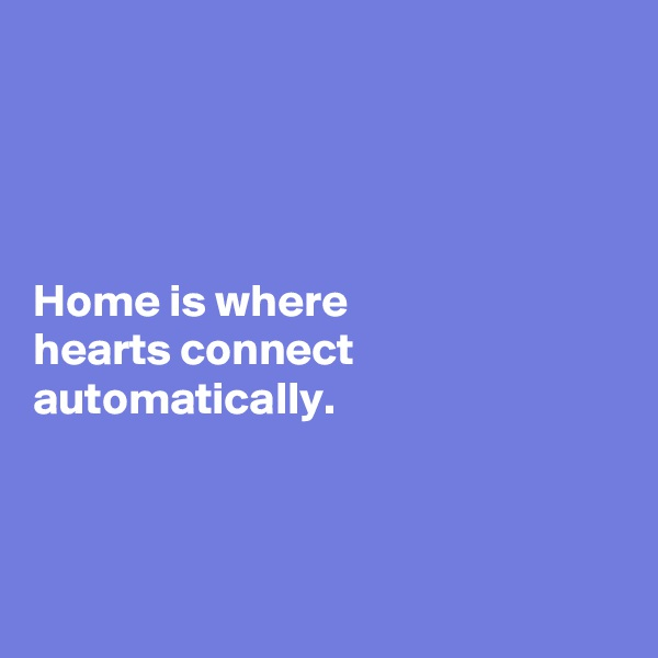 Home is where  hearts connect automatically.