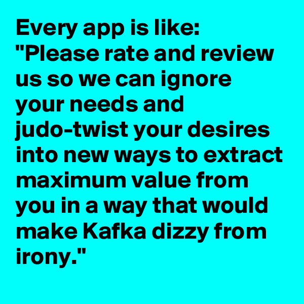 "Every app is like: ""Please rate and review us so we can ignore your needs and judo-twist your desires into new ways to extract maximum value from you in a way that would make Kafka dizzy from irony."""
