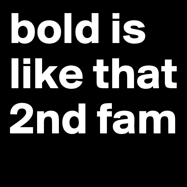 bold is like that 2nd fam
