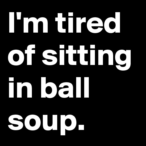 I'm tired of sitting in ball soup.