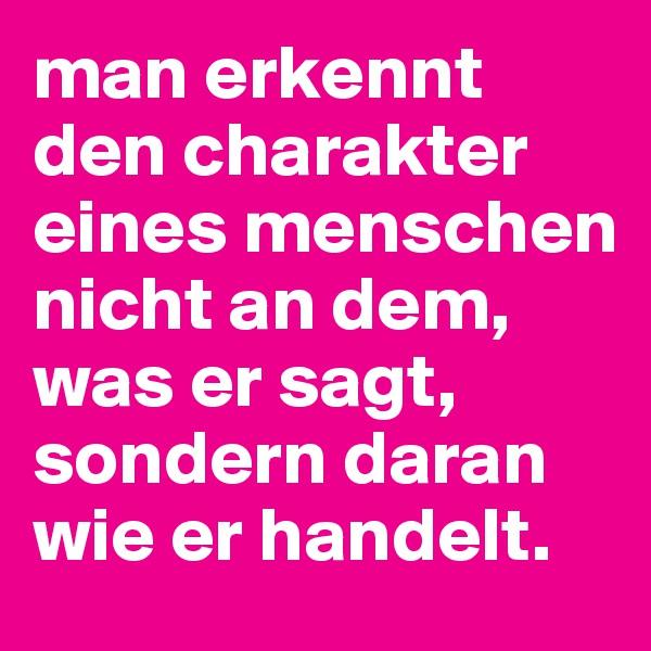 man erkennt den charakter eines menschen nicht an dem, was er sagt, sondern daran wie er handelt.