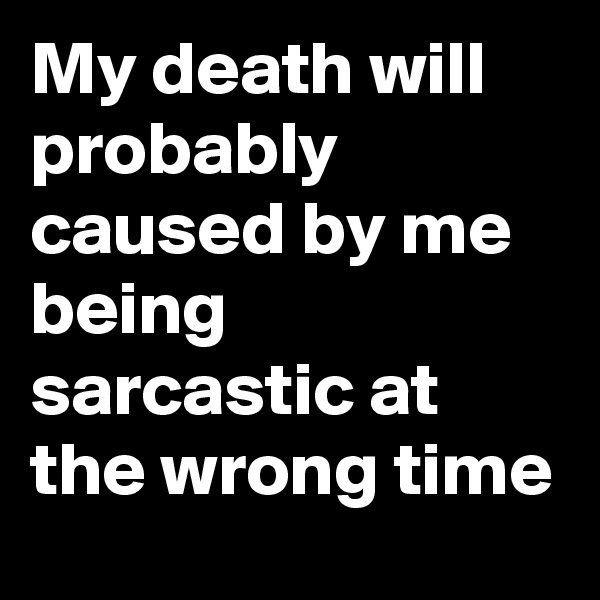 My death will probably caused by me being sarcastic at the wrong time