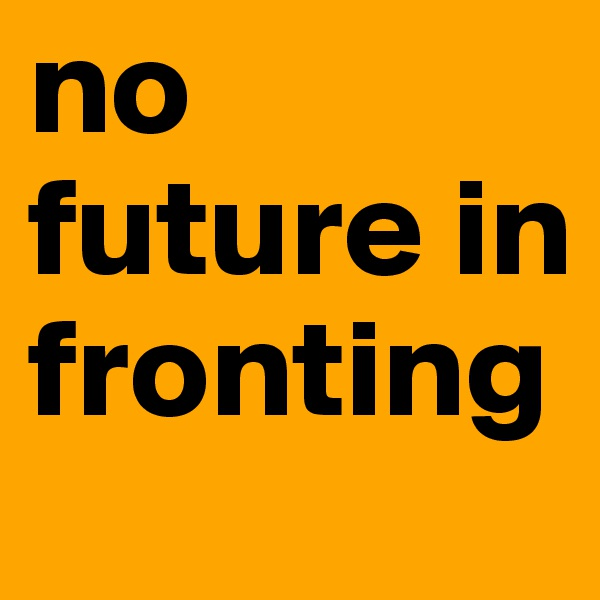no future in fronting