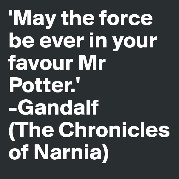 'May the force be ever in your favour Mr Potter.' -Gandalf (The Chronicles of Narnia)