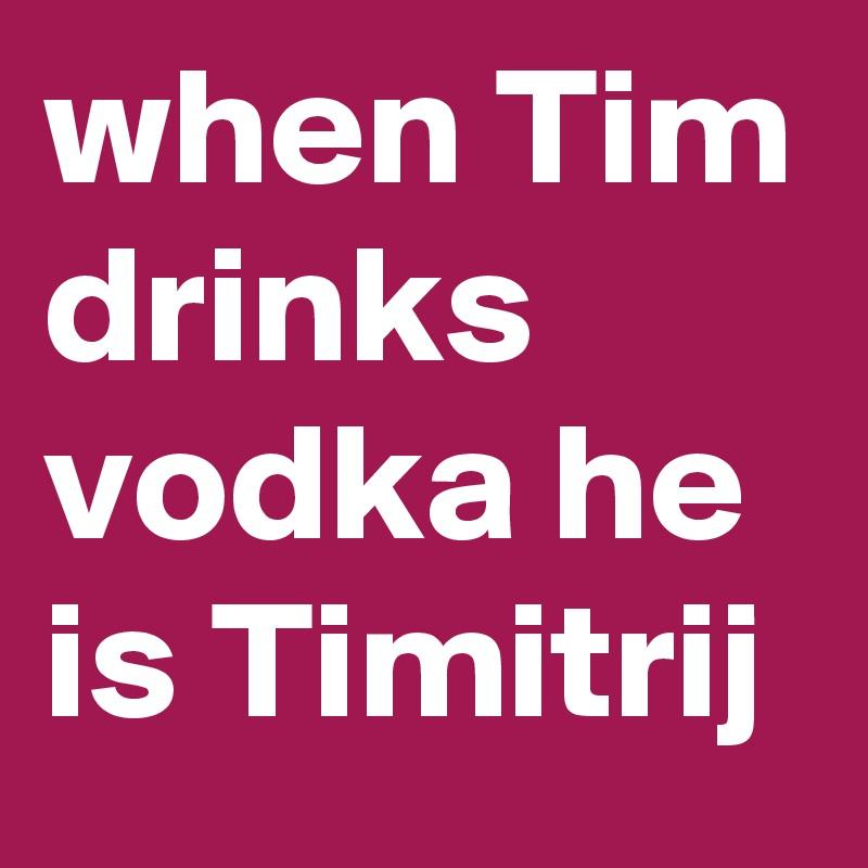 when Tim drinks vodka he is Timitrij