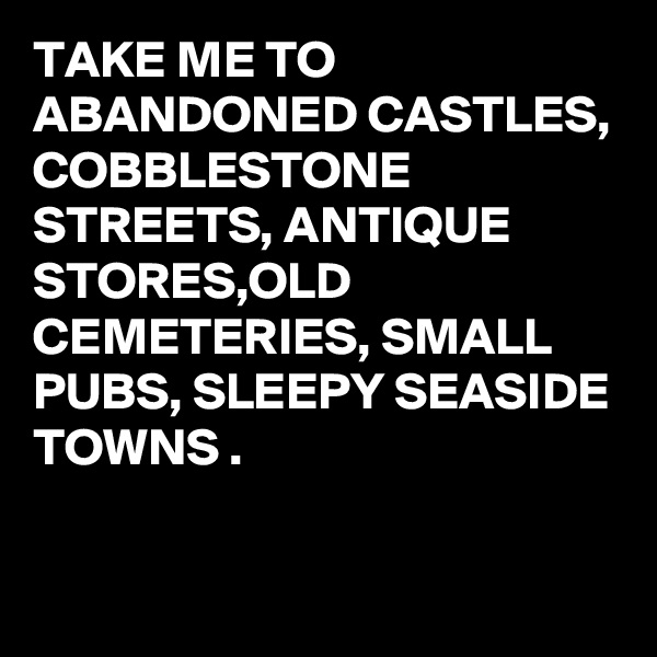 TAKE ME TO ABANDONED CASTLES, COBBLESTONE STREETS, ANTIQUE STORES,OLD CEMETERIES, SMALL PUBS, SLEEPY SEASIDE TOWNS .