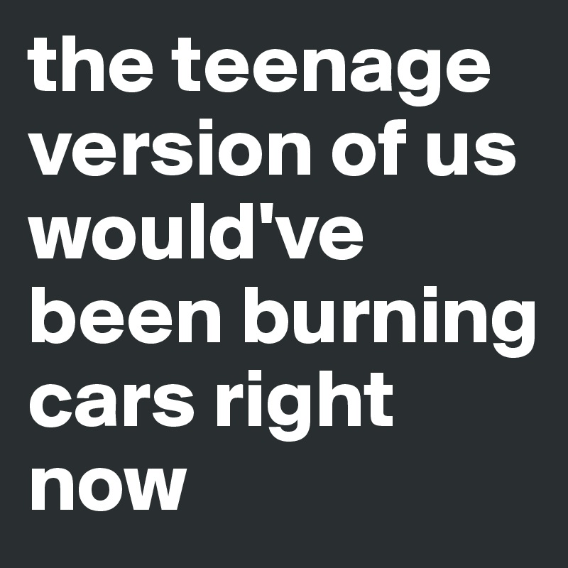 the teenage version of us would've been burning cars right now
