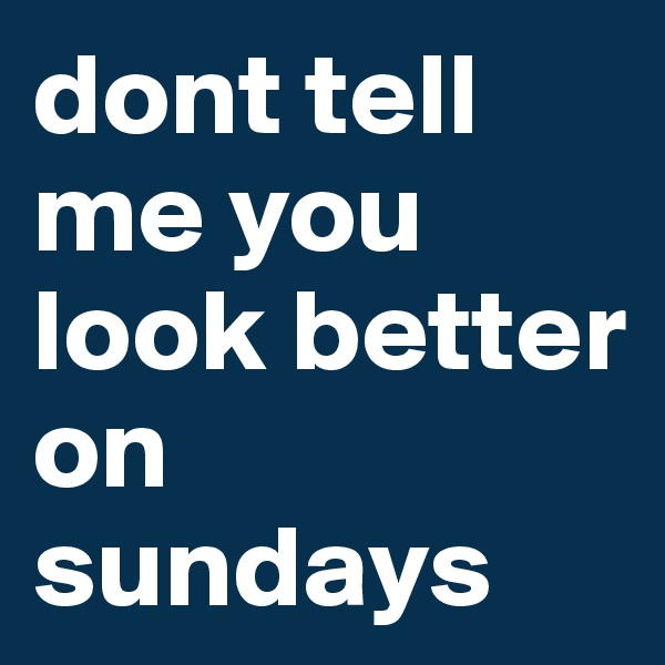 dont tell me you look better on sundays