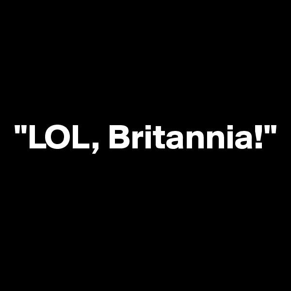 """""""LOL, Britannia!"""""""