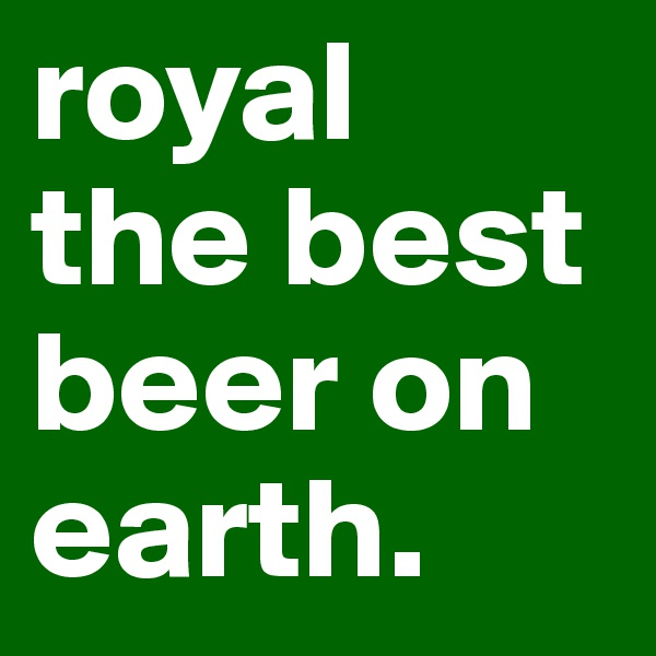 royal the best beer on earth.