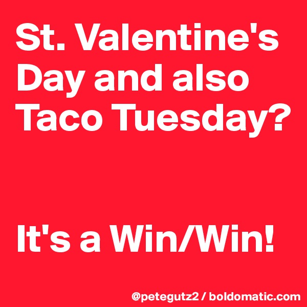 St. Valentine's Day and also Taco Tuesday?   It's a Win/Win!